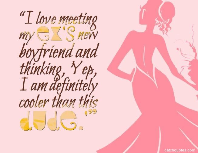 Quotes About Ex I Love Meeting My Exs New Boyfriend And Thinking