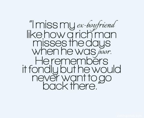 Quotes About Ex I Miss My Ex Boyfriend Like How A Rich Man Misses