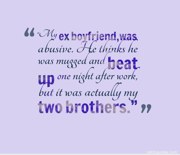 "Quotes About EX : ""My Ex Boyfriend,was Abusive. He Thinks"