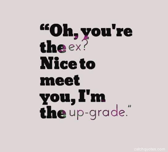 Quotes About Ex Oh Youre The Ex Nice To Meet You Im The Up Gradejpg