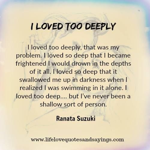 Love Quotes I Loved Too Deeply That Was My Problem I Loved So
