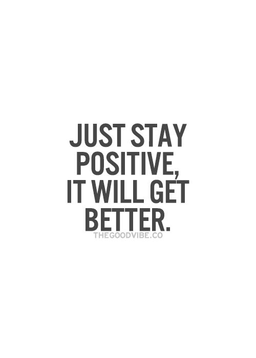 Positive Quotes Just Stay Positive It Will Get Better