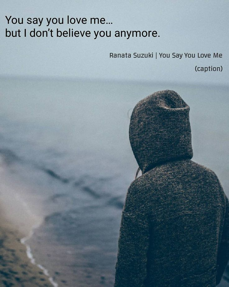 Love Quotes You Say You Love Me But I Dont Believe You Anymore