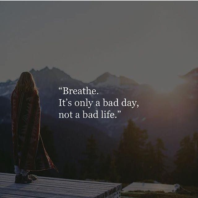 Positive Quotes Breathe Its Only A Bad Day Not A Bad Life