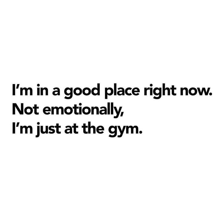 "fitness quotes i m in a good place right now not emotionally  fitness quotes ""i m in a good place right now not emotionally i m just at the gym """