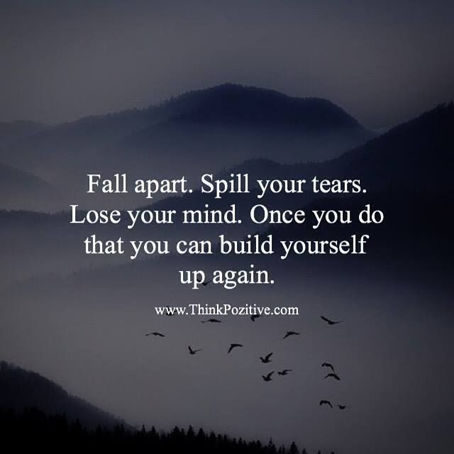 Positive Quotes : Fall Apart. Spill Your Tears. Lose Your