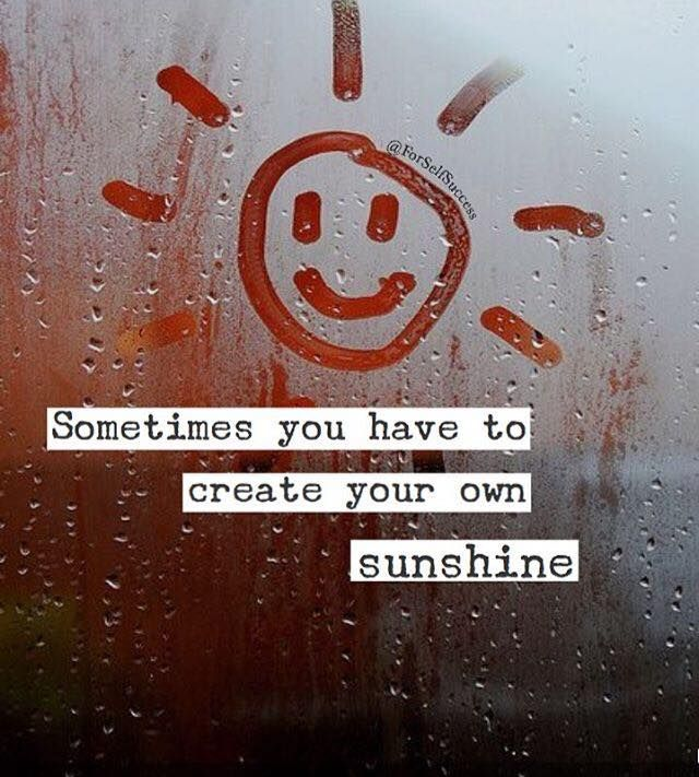 Positive Quotes Sometimes You Have To Create Your Own Sunshine