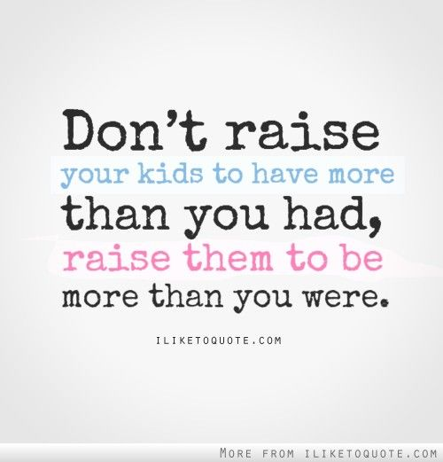 Love Quotes Don T Raise Your Kids To Have More Than You Had Raise