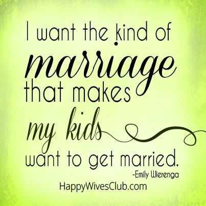 Love Quotes I Want The Kind Of Marriage That Makes My Kids Want