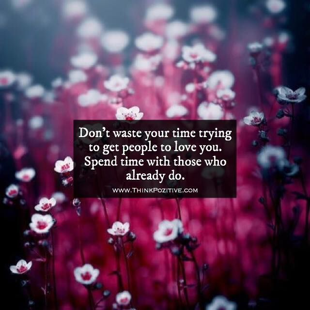 Positive Quotes Dont Waste Your Time Trying To Get People To Love