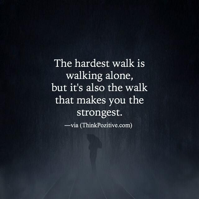 Positive Quotes The Hardest Walk Is Walking Alone Via