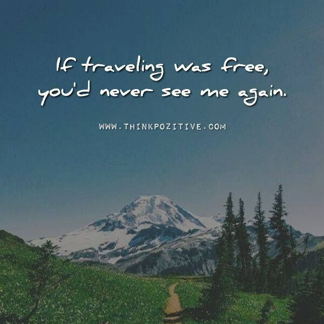 Positive Quotes If Traveling Was Free You Would Never See Me Again