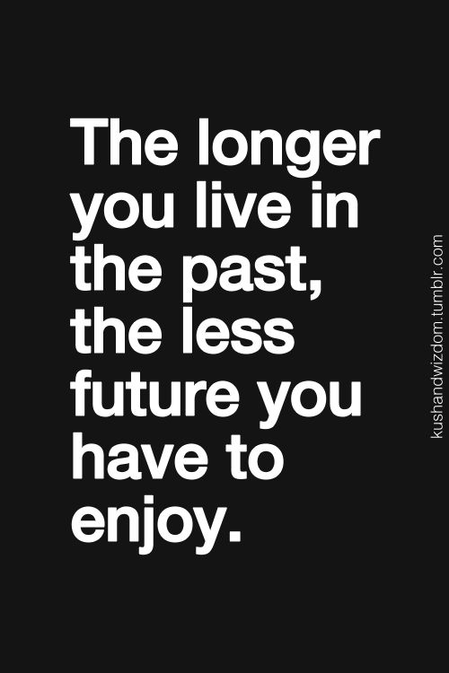 Moving On Quotes The Longer You Line In The Past The Less Future