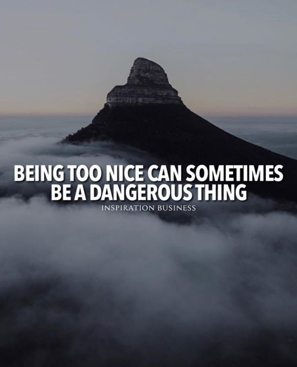 Positive Quotes Being Too Nice Can Sometimes Be A Dangerous Thing