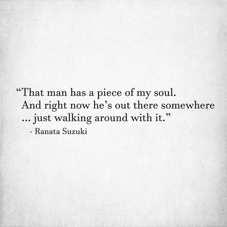 Love Quotes That Man Has A Piece Of My Soul And Right Now Hes
