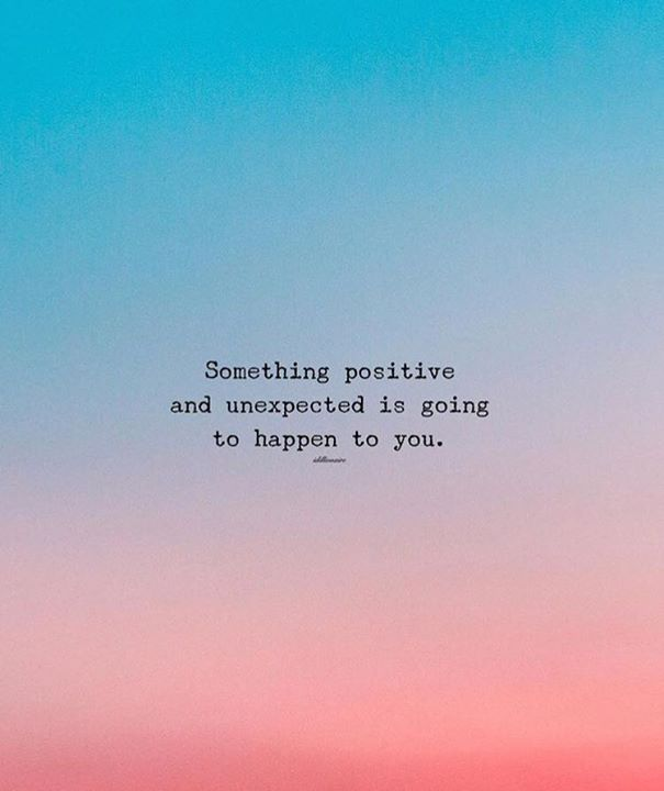 Positive Quotes Something Positive And Unexpected Is Going To