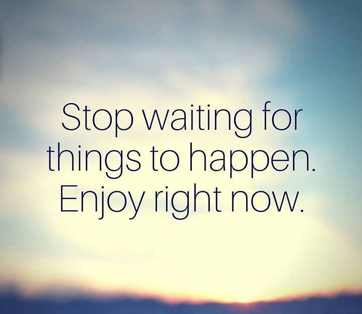 Positive Quotes Stop Waiting For Things To Happen Enjoy Right Now