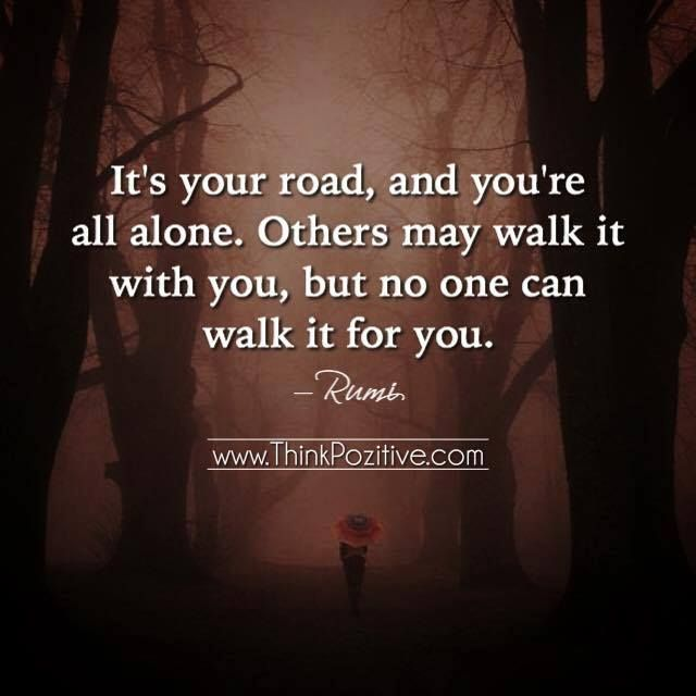 Positive Quotes Its Your Road And Yours Aloneothers May Walk It