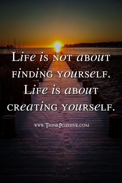 Positive Quotes Life Is Not About Finding Yourself Life Is About